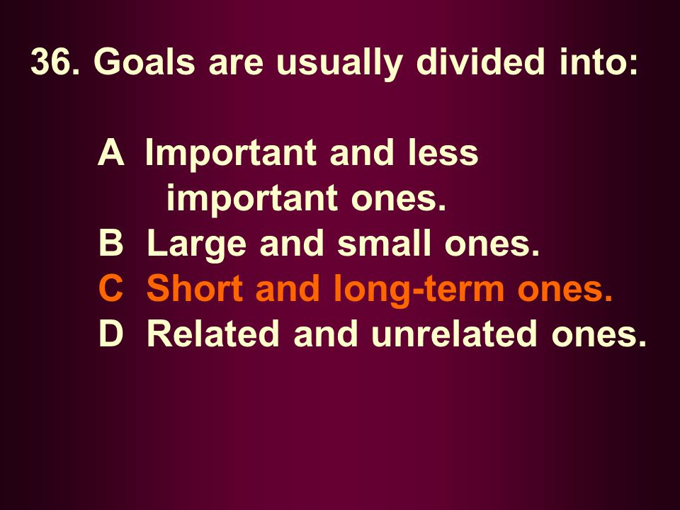36. Goals are usually divided into:
