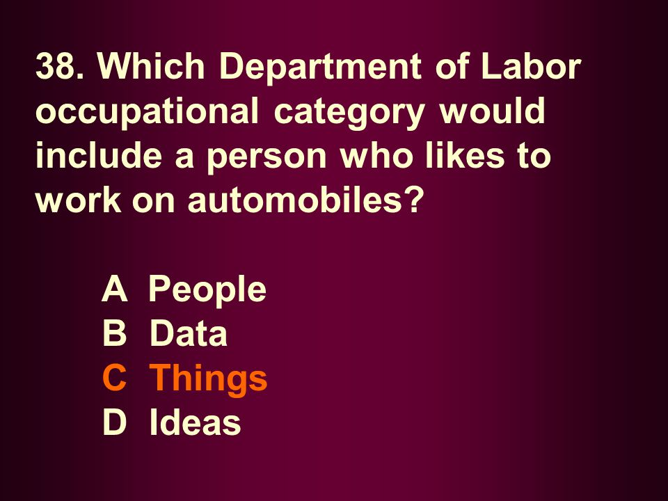 38. Which Department of Labor occupational category would include a person who likes to work on automobiles