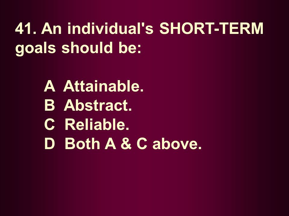 41. An individual s SHORT-TERM goals should be: