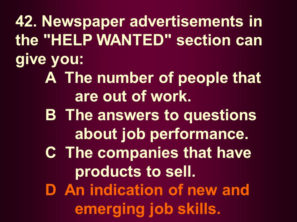 42. Newspaper advertisements in the HELP WANTED section can give you: