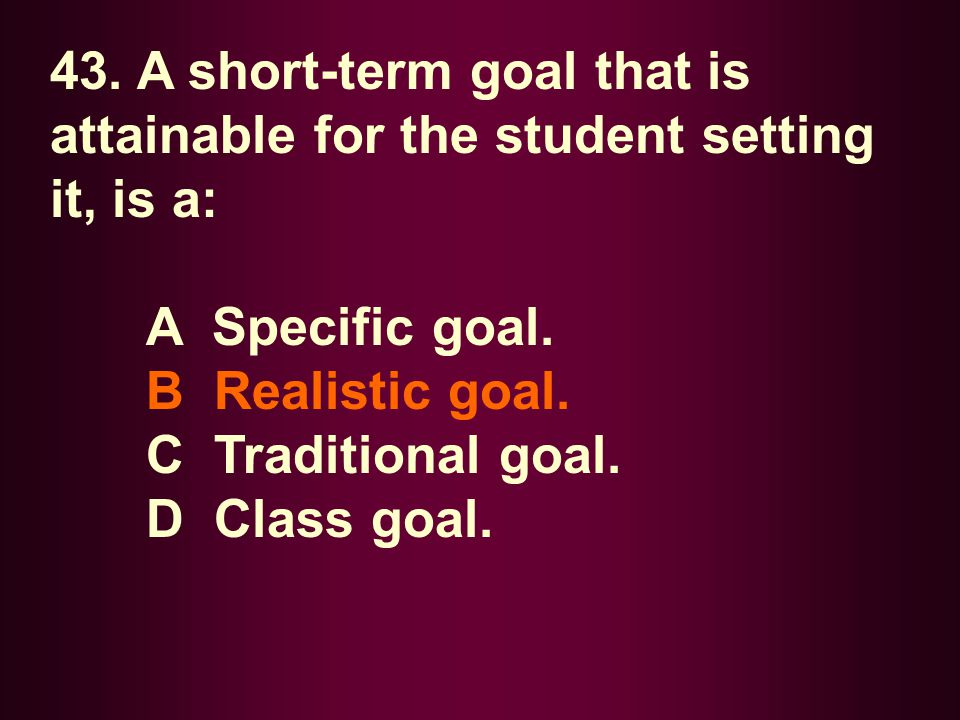 43. A short-term goal that is attainable for the student setting it, is a: