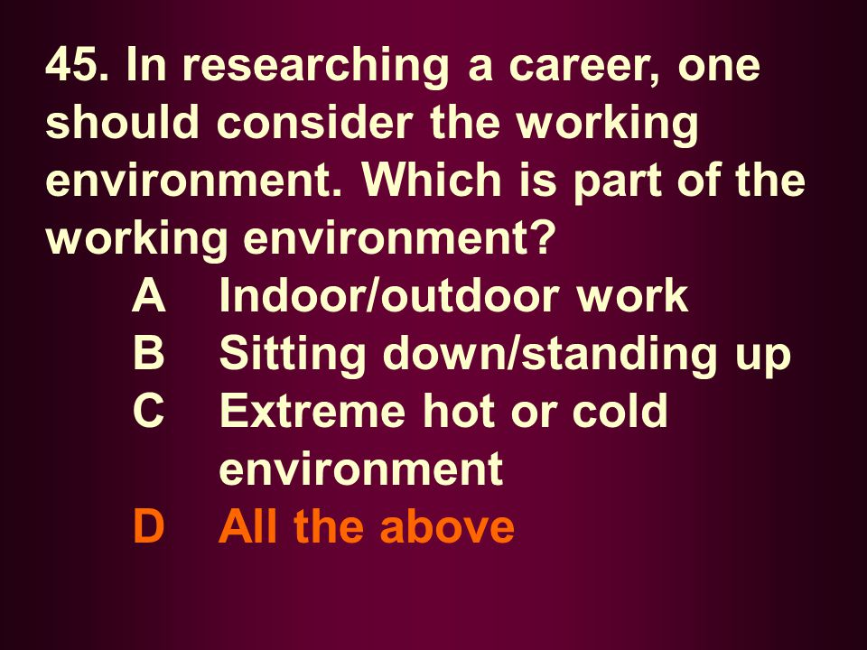 45. In researching a career, one should consider the working environment. Which is part of the working environment