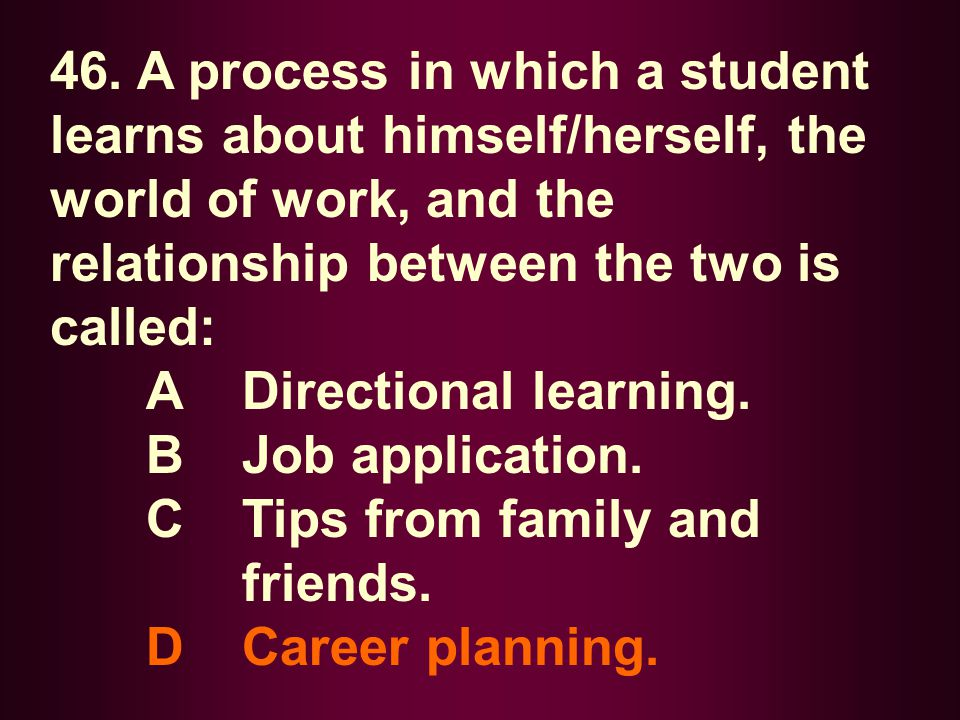 46. A process in which a student learns about himself/herself, the world of work, and the relationship between the two is called: