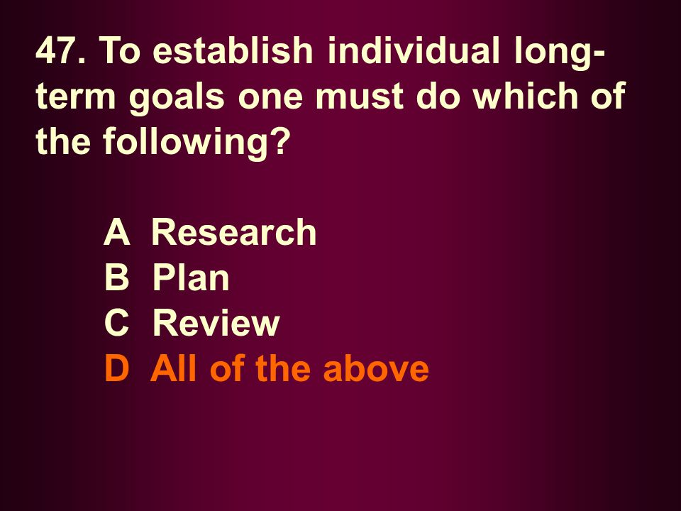 47. To establish individual long-term goals one must do which of the following