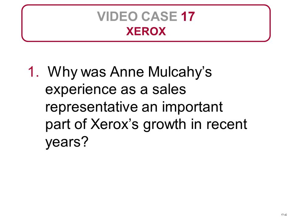 VIDEO CASE 17 XEROX. 1. Why was Anne Mulcahy's experience as a sales representative an important part of Xerox's growth in recent years