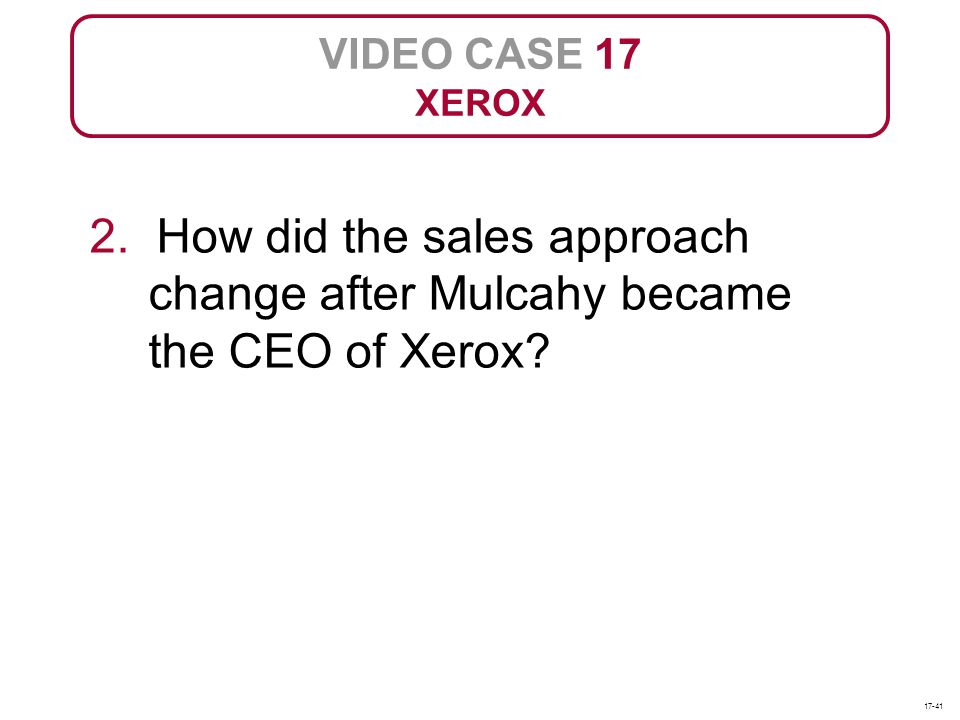 VIDEO CASE 17 XEROX. 2. How did the sales approach change after Mulcahy became the CEO of Xerox.