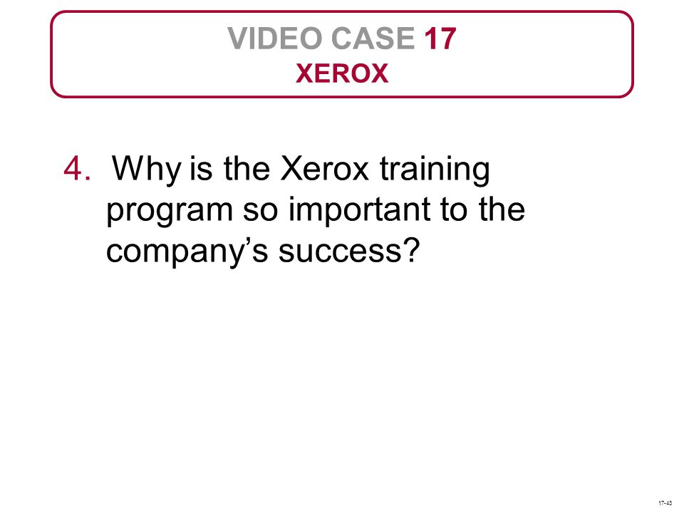 VIDEO CASE 17 XEROX. 4. Why is the Xerox training program so important to the company's success.