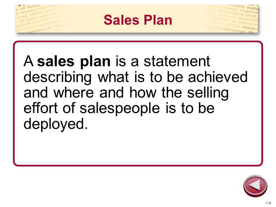 Sales Plan A sales plan is a statement describing what is to be achieved and where and how the selling effort of salespeople is to be deployed.