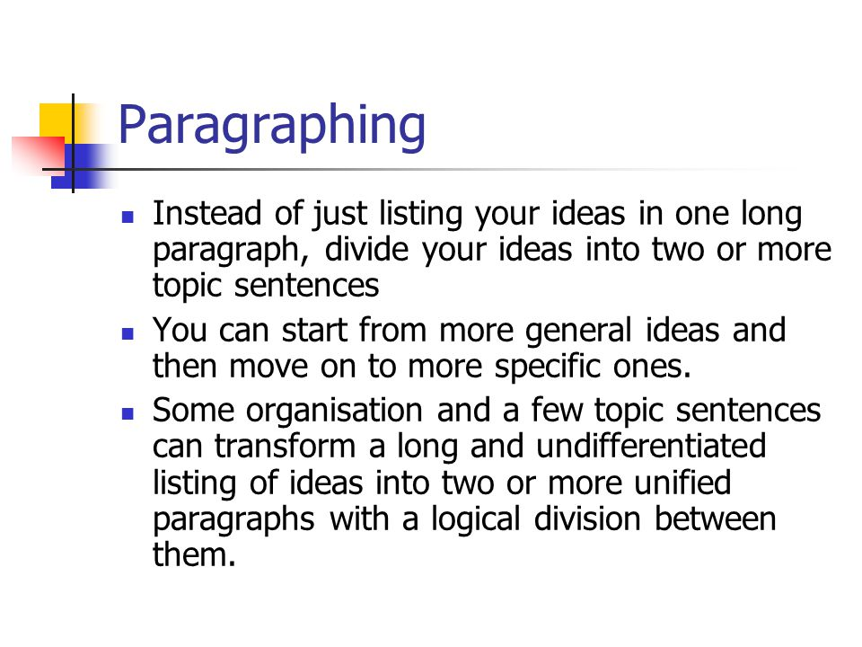 Paragraphing Instead of just listing your ideas in one long paragraph, divide your ideas into two or more topic sentences.