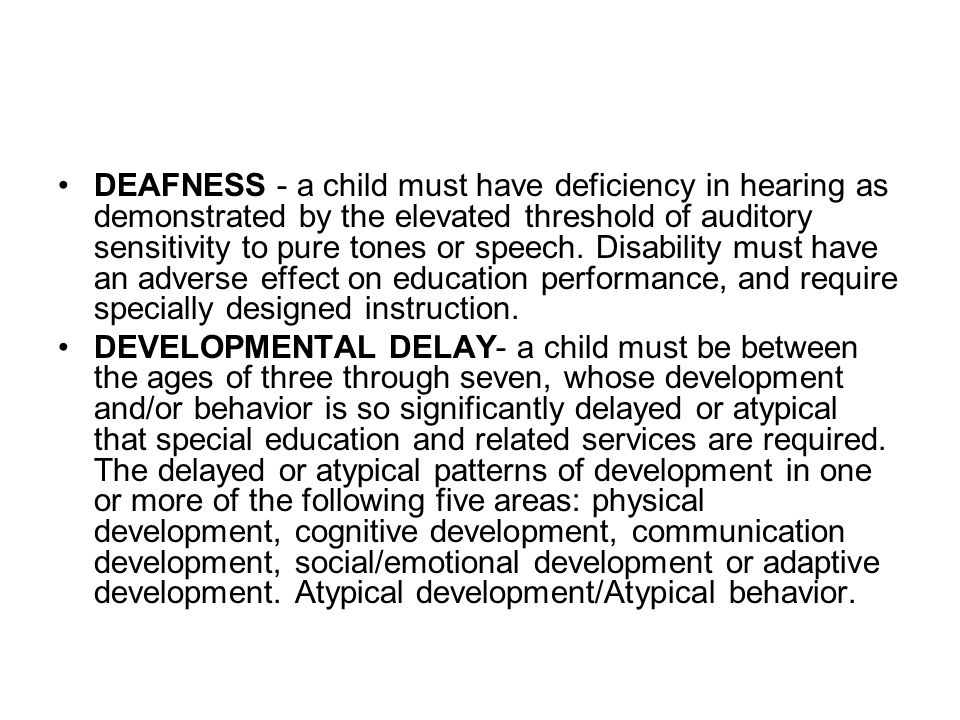 DEAFNESS - a child must have deficiency in hearing as demonstrated by the elevated threshold of auditory sensitivity to pure tones or speech. Disability must have an adverse effect on education performance, and require specially designed instruction.