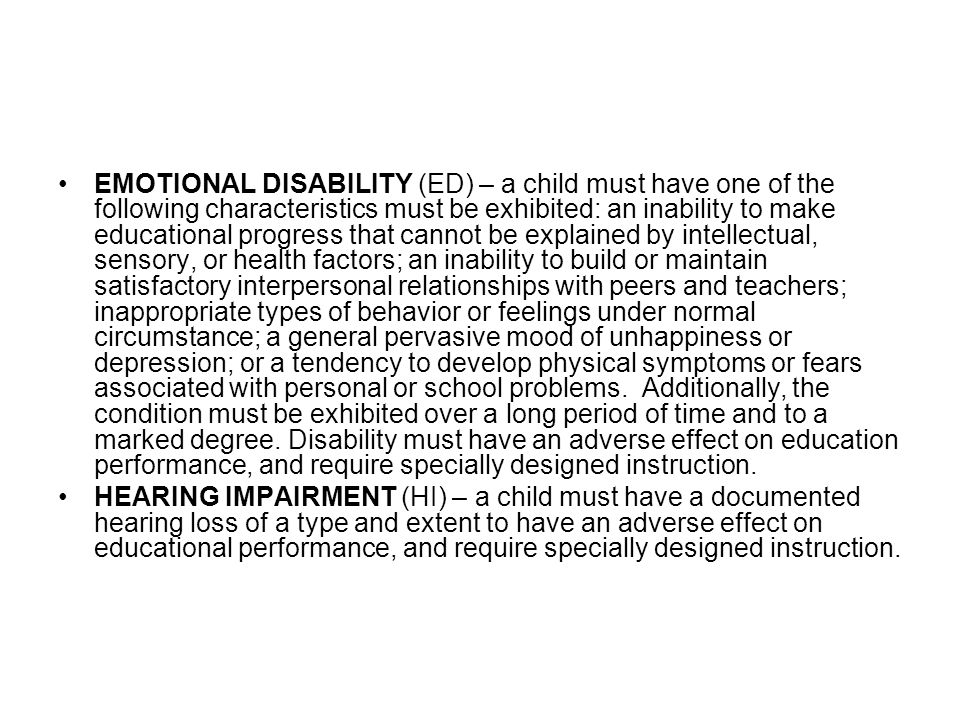 EMOTIONAL DISABILITY (ED) – a child must have one of the following characteristics must be exhibited: an inability to make educational progress that cannot be explained by intellectual, sensory, or health factors; an inability to build or maintain satisfactory interpersonal relationships with peers and teachers; inappropriate types of behavior or feelings under normal circumstance; a general pervasive mood of unhappiness or depression; or a tendency to develop physical symptoms or fears associated with personal or school problems. Additionally, the condition must be exhibited over a long period of time and to a marked degree. Disability must have an adverse effect on education performance, and require specially designed instruction.