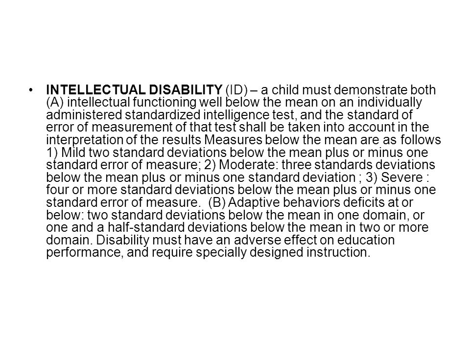 INTELLECTUAL DISABILITY (ID) – a child must demonstrate both (A) intellectual functioning well below the mean on an individually administered standardized intelligence test, and the standard of error of measurement of that test shall be taken into account in the interpretation of the results Measures below the mean are as follows 1) Mild two standard deviations below the mean plus or minus one standard error of measure; 2) Moderate: three standards deviations below the mean plus or minus one standard deviation ; 3) Severe : four or more standard deviations below the mean plus or minus one standard error of measure.