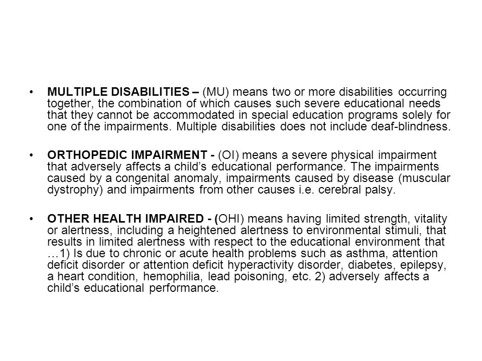 MULTIPLE DISABILITIES – (MU) means two or more disabilities occurring together, the combination of which causes such severe educational needs that they cannot be accommodated in special education programs solely for one of the impairments. Multiple disabilities does not include deaf-blindness.