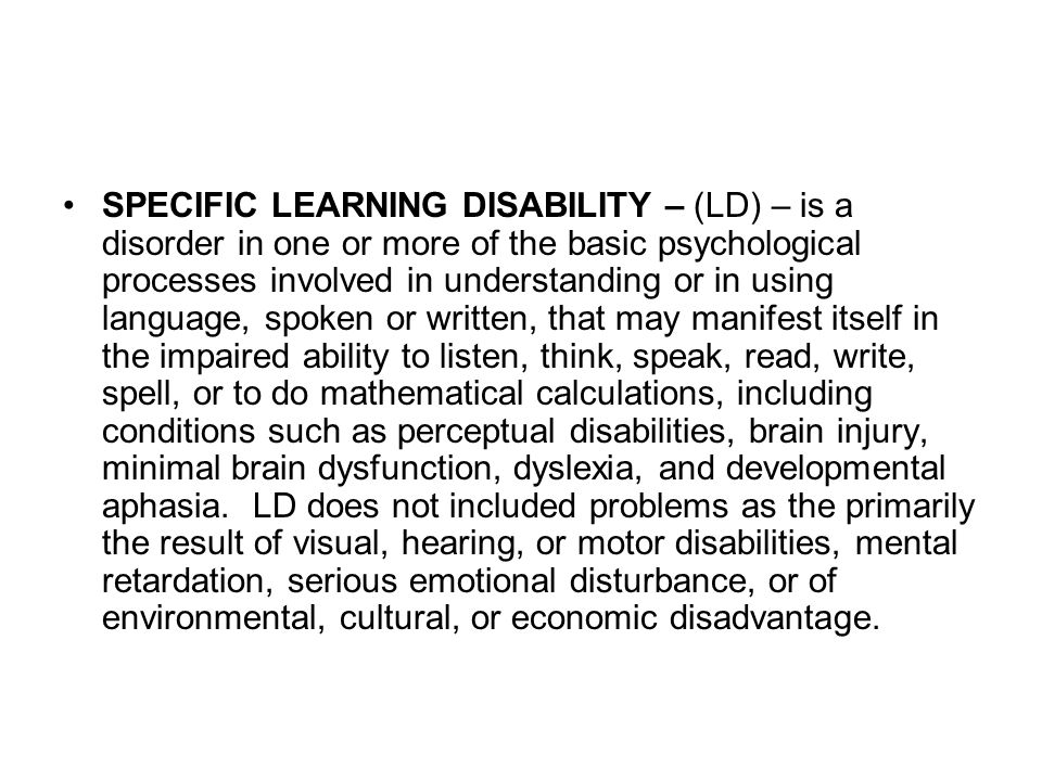 SPECIFIC LEARNING DISABILITY – (LD) – is a disorder in one or more of the basic psychological processes involved in understanding or in using language, spoken or written, that may manifest itself in the impaired ability to listen, think, speak, read, write, spell, or to do mathematical calculations, including conditions such as perceptual disabilities, brain injury, minimal brain dysfunction, dyslexia, and developmental aphasia.