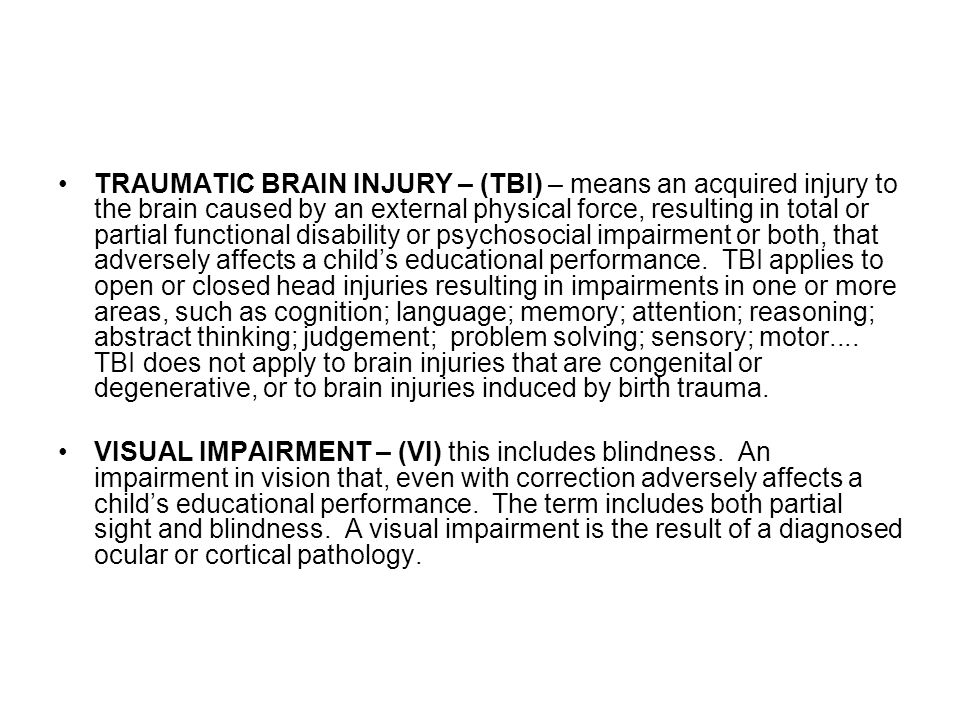 TRAUMATIC BRAIN INJURY – (TBI) – means an acquired injury to the brain caused by an external physical force, resulting in total or partial functional disability or psychosocial impairment or both, that adversely affects a child's educational performance. TBI applies to open or closed head injuries resulting in impairments in one or more areas, such as cognition; language; memory; attention; reasoning; abstract thinking; judgement; problem solving; sensory; motor.... TBI does not apply to brain injuries that are congenital or degenerative, or to brain injuries induced by birth trauma.
