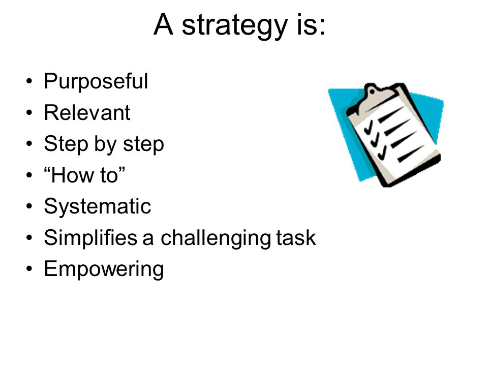 A strategy is: Purposeful Relevant Step by step How to Systematic