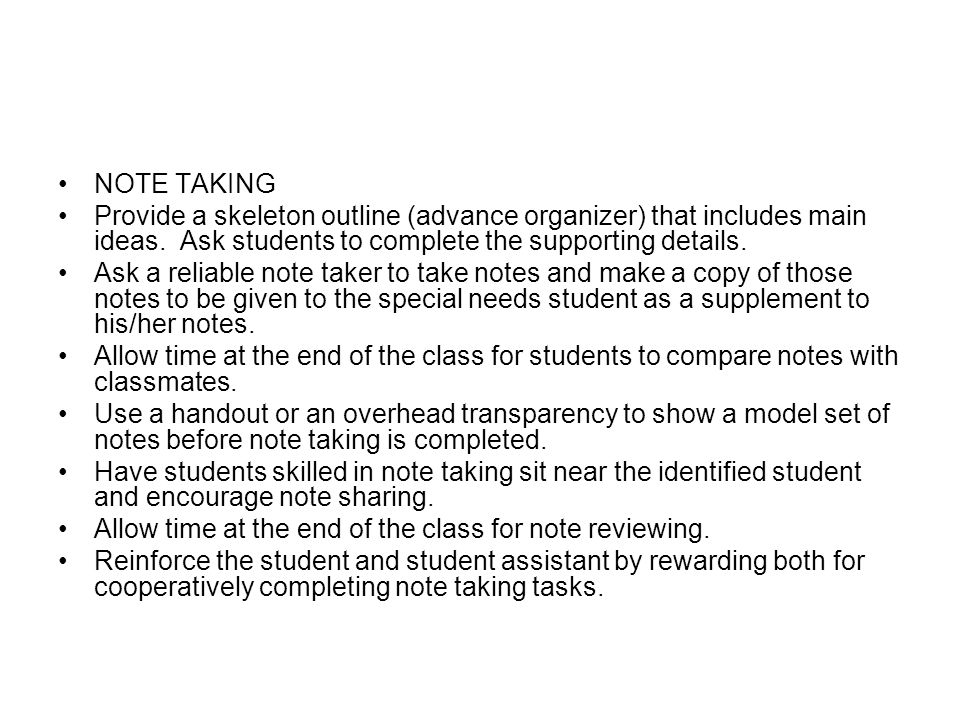 NOTE TAKING Provide a skeleton outline (advance organizer) that includes main ideas. Ask students to complete the supporting details.