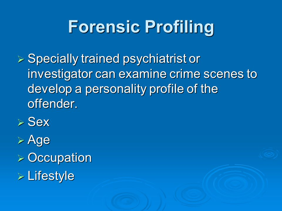 Forensic Profiling Specially trained psychiatrist or investigator can examine crime scenes to develop a personality profile of the offender.