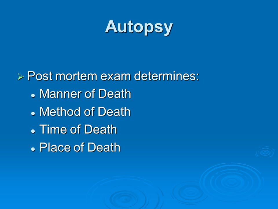 Autopsy Post mortem exam determines: Manner of Death Method of Death