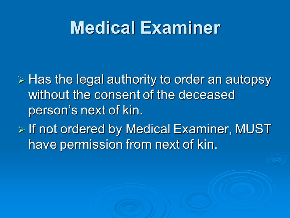Medical Examiner Has the legal authority to order an autopsy without the consent of the deceased person's next of kin.