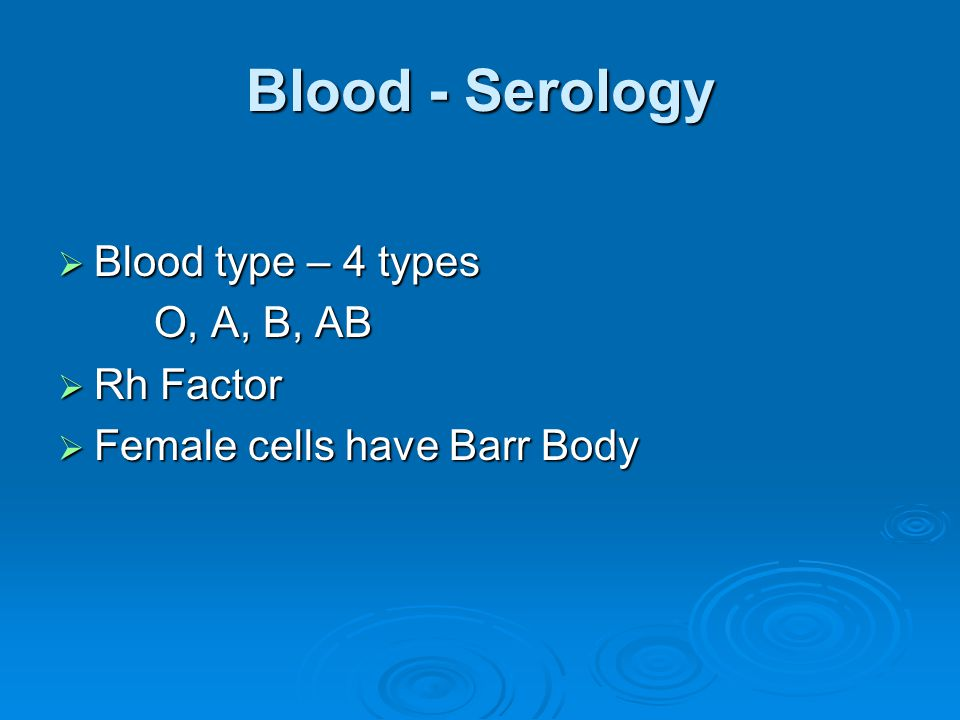 Blood - Serology Blood type – 4 types O, A, B, AB Rh Factor