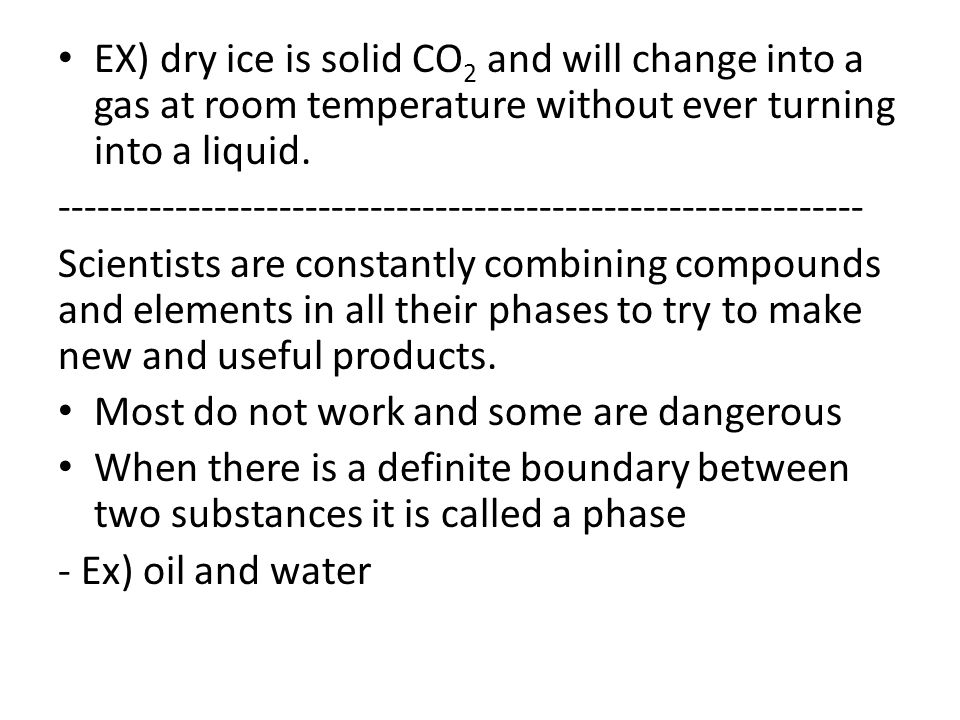 EX) dry ice is solid CO2 and will change into a gas at room temperature without ever turning into a liquid.