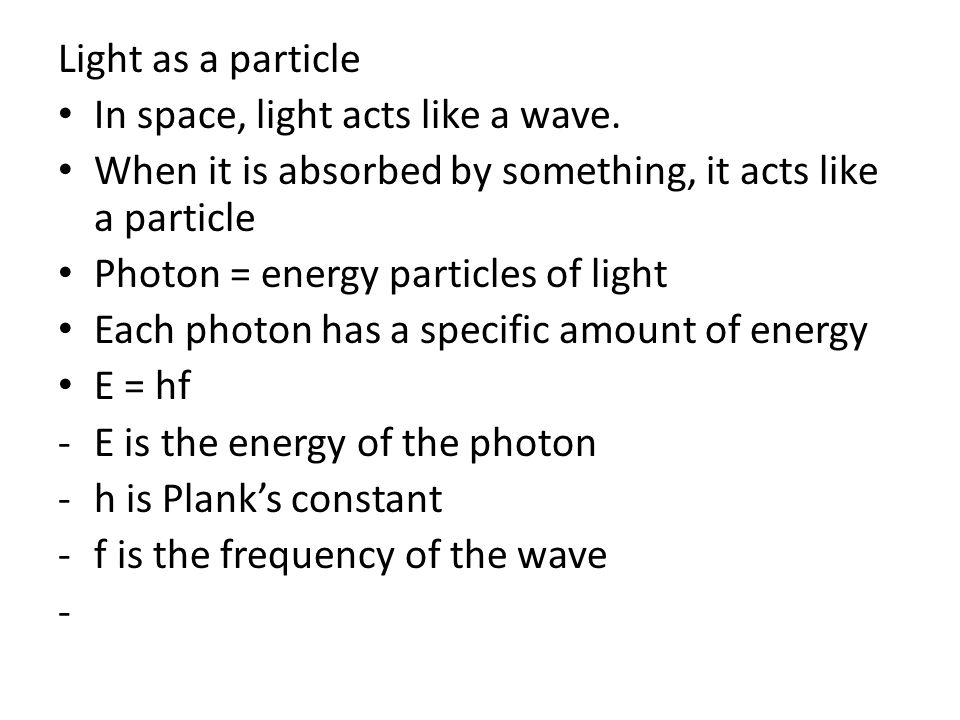 Light as a particle In space, light acts like a wave. When it is absorbed by something, it acts like a particle.