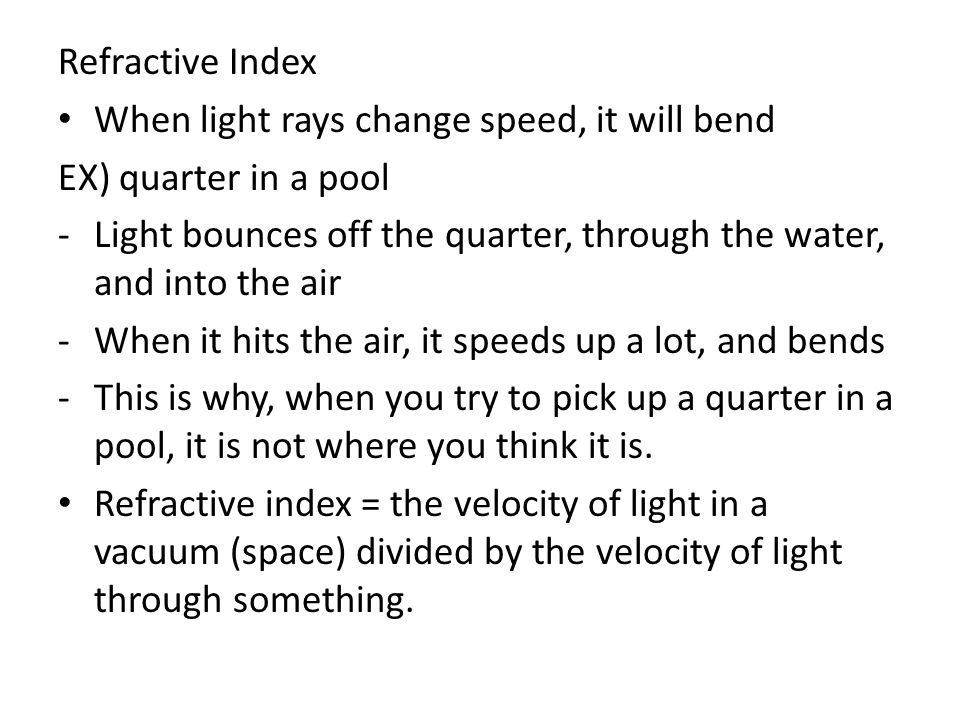 Refractive Index When light rays change speed, it will bend. EX) quarter in a pool.