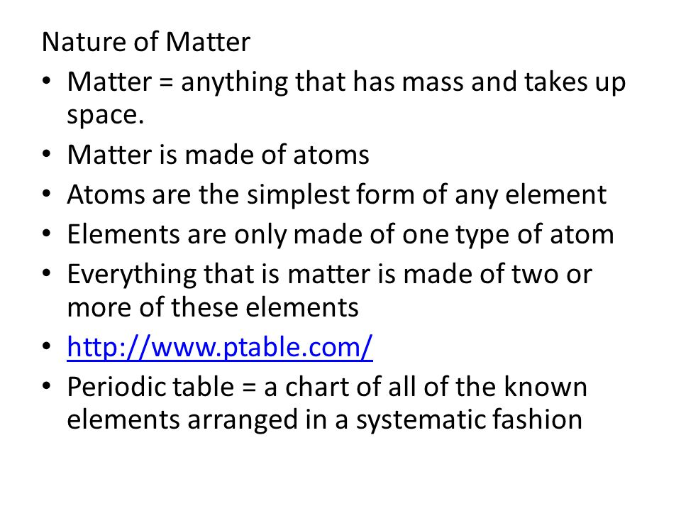 Nature of Matter Matter = anything that has mass and takes up space. Matter is made of atoms. Atoms are the simplest form of any element.