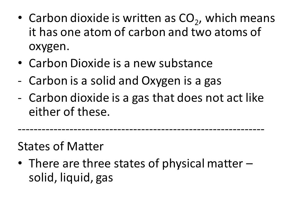 Carbon dioxide is written as CO2, which means it has one atom of carbon and two atoms of oxygen.