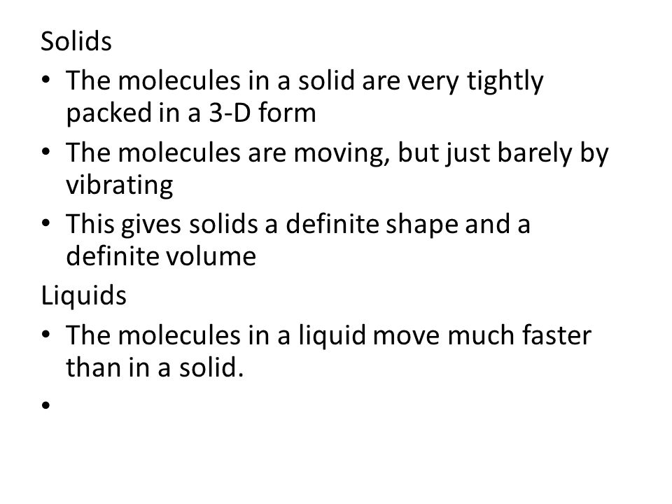 Solids The molecules in a solid are very tightly packed in a 3-D form. The molecules are moving, but just barely by vibrating.