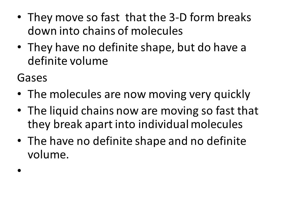 They move so fast that the 3-D form breaks down into chains of molecules