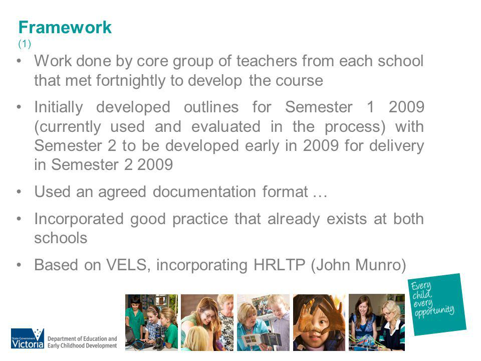 Framework (1) Work done by core group of teachers from each school that met fortnightly to develop the course.