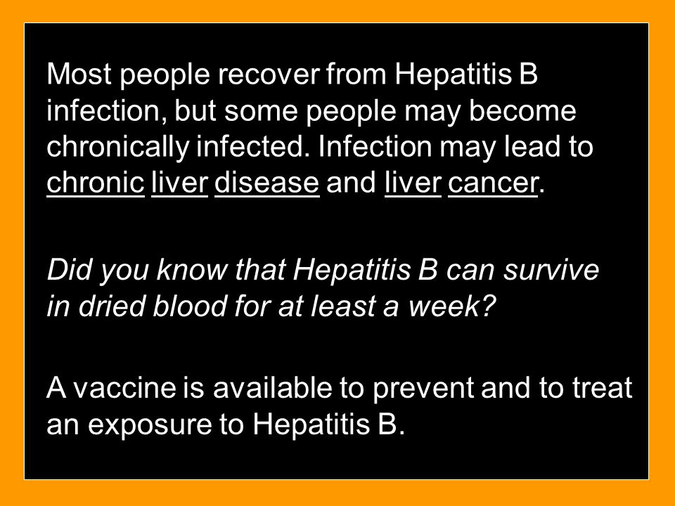Most people recover from Hepatitis B infection, but some people may become chronically infected. Infection may lead to chronic liver disease and liver cancer.