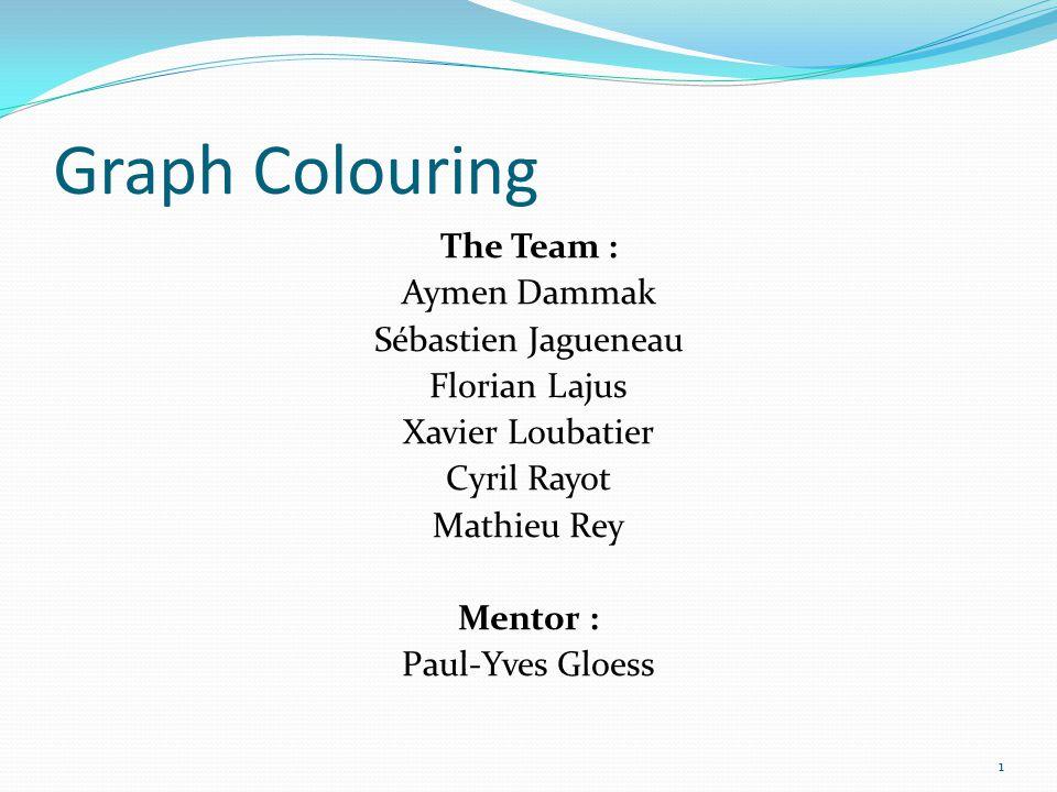 Graph Colouring The Team : Aymen Dammak Sébastien Jagueneau Florian Lajus Xavier Loubatier Cyril Rayot Mathieu Rey Mentor : Paul-Yves Gloess
