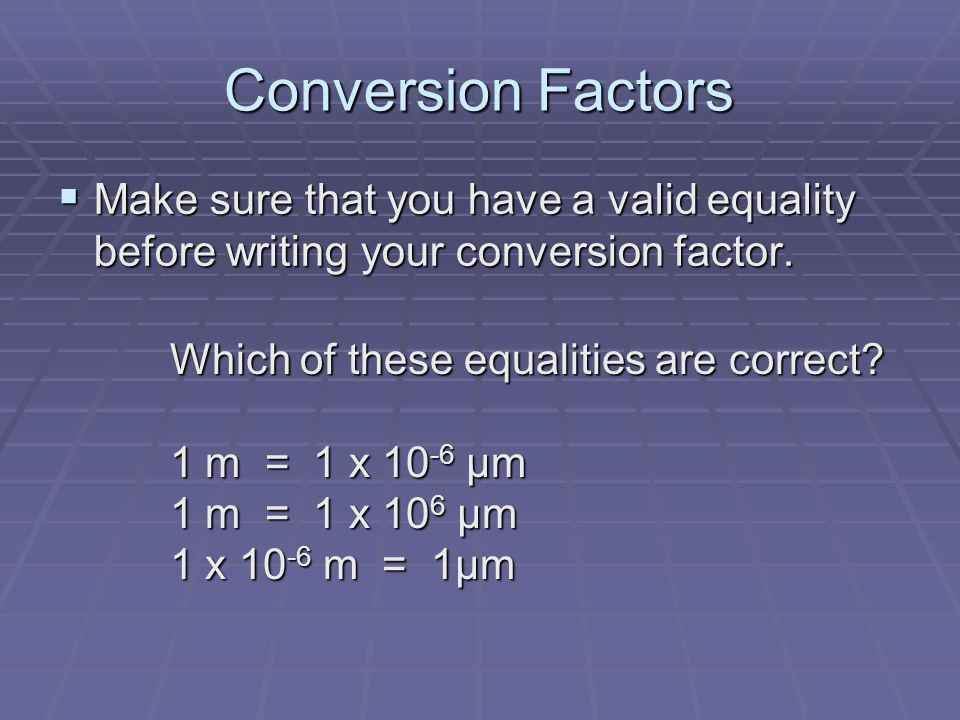 Conversion Factors Make sure that you have a valid equality before writing your conversion factor. Which of these equalities are correct