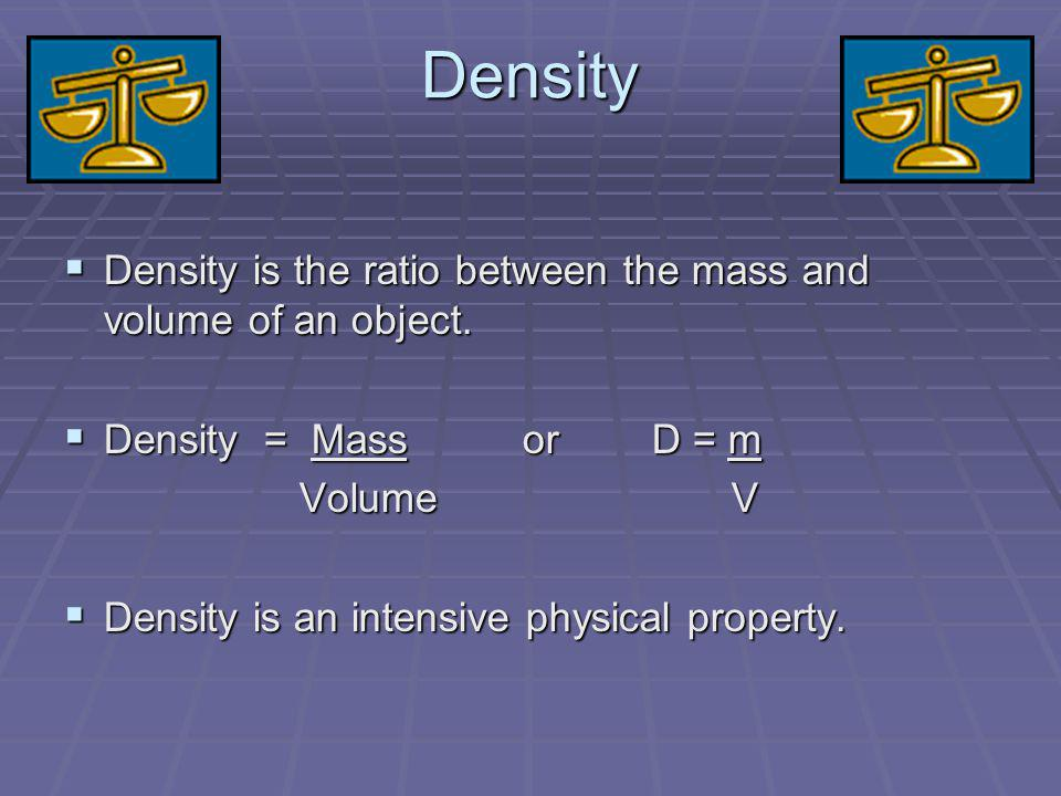 Density Density is the ratio between the mass and volume of an object.