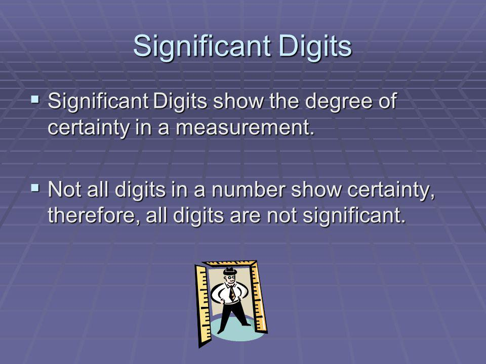 Significant Digits Significant Digits show the degree of certainty in a measurement.