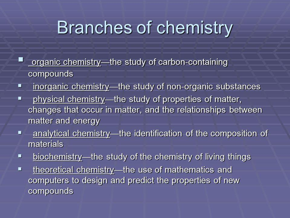 Branches of chemistry organic chemistry—the study of carbon-containing compounds. inorganic chemistry—the study of non-organic substances.