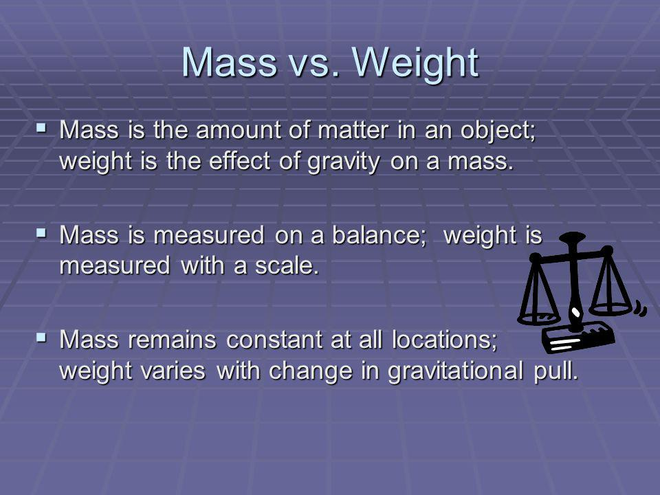 Mass vs. Weight Mass is the amount of matter in an object; weight is the effect of gravity on a mass.