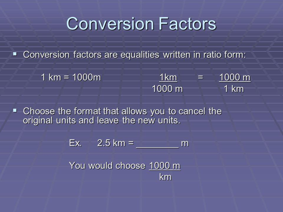 Conversion Factors Conversion factors are equalities written in ratio form: 1 km = 1000m 1km = 1000 m.