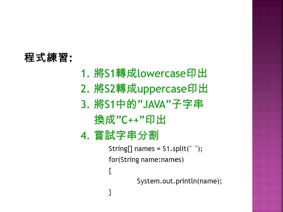 程式練習: 1. 將S1轉成lowercase印出 2. 將S2轉成uppercase印出 3. 將S1中的 JAVA 子字串