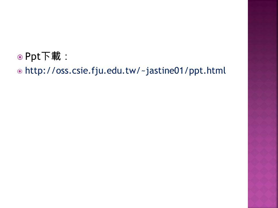 Ppt下載: http://oss.csie.fju.edu.tw/~jastine01/ppt.html