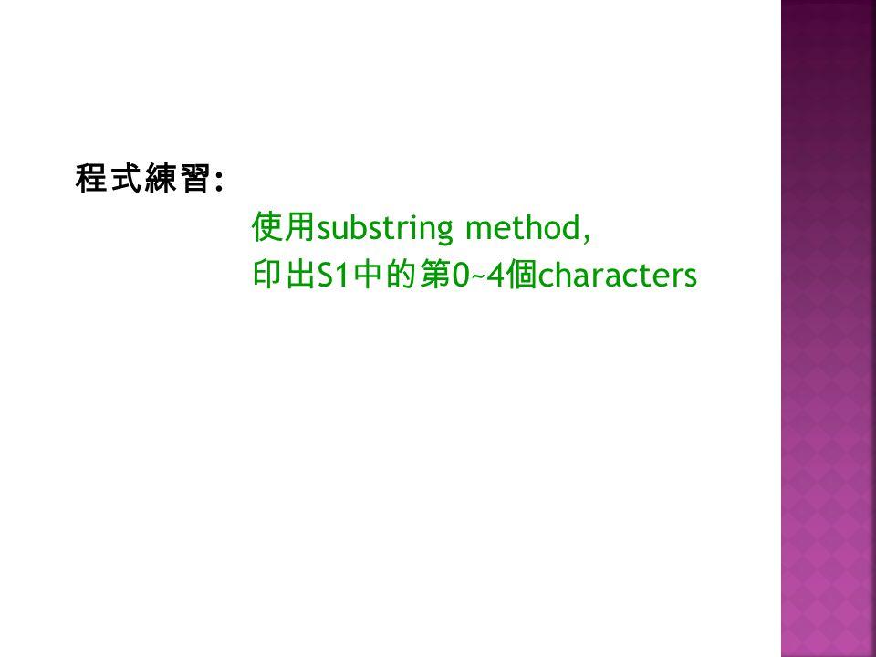 程式練習: 使用substring method, 印出S1中的第0~4個characters