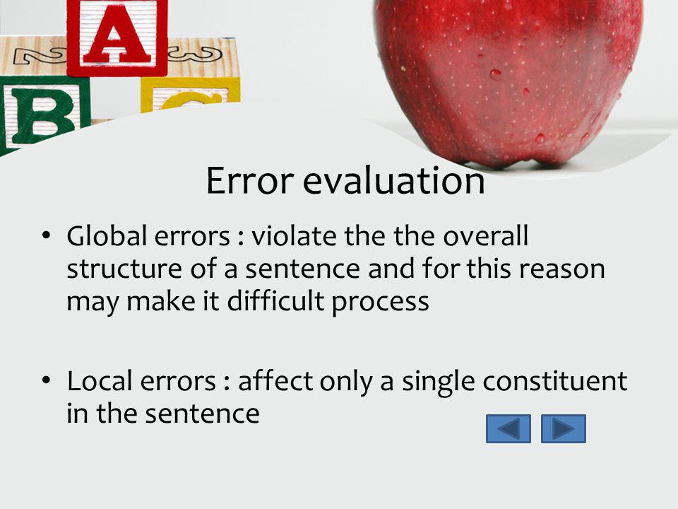 Error evaluation Global errors : violate the the overall structure of a sentence and for this reason may make it difficult process.