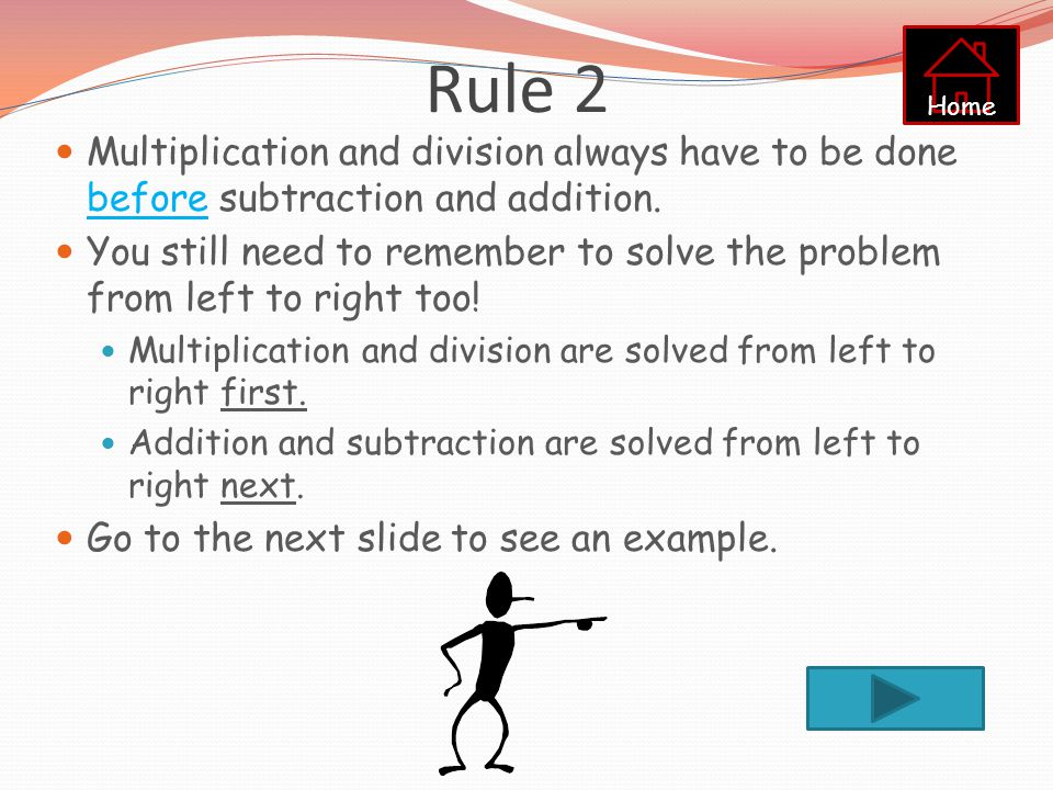 Rule 2 Home. Multiplication and division always have to be done before subtraction and addition.