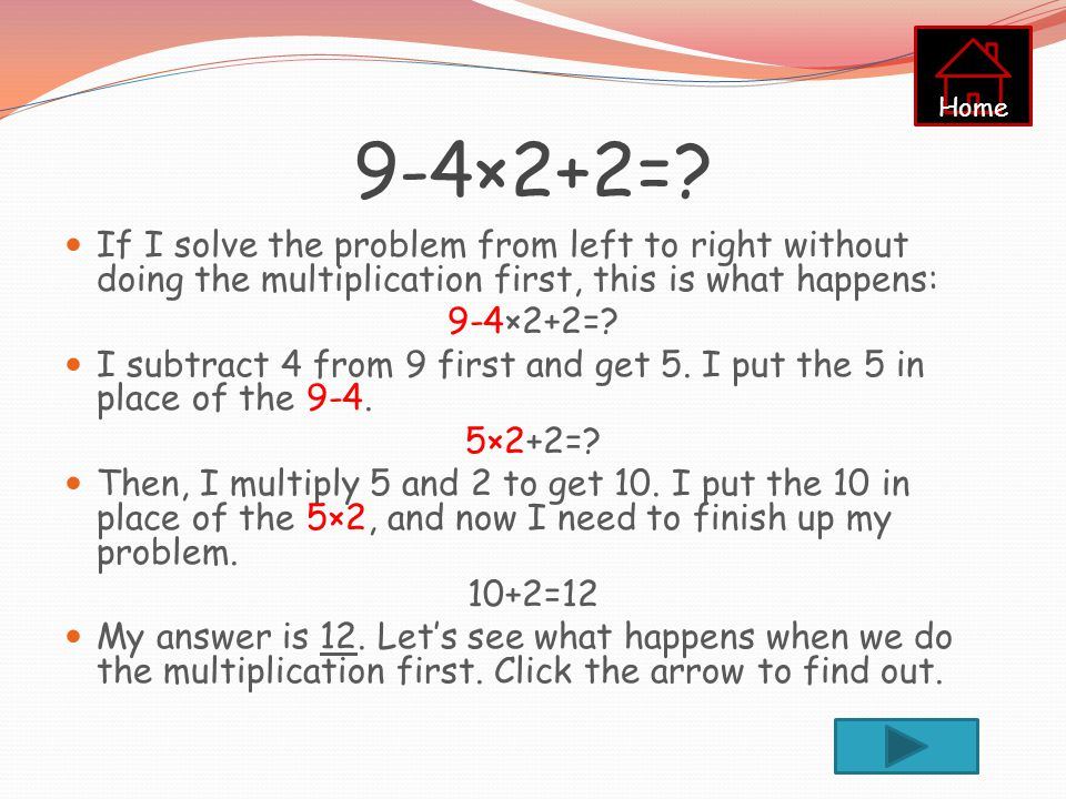 Home 9-4×2+2= If I solve the problem from left to right without doing the multiplication first, this is what happens:
