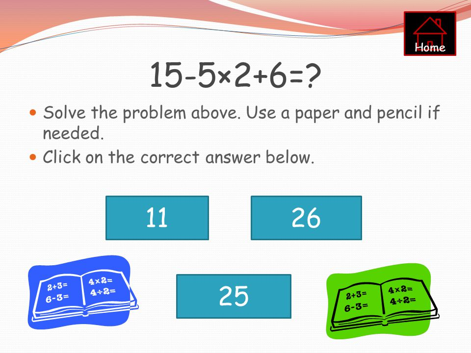 Home 15-5×2+6= Solve the problem above. Use a paper and pencil if needed. Click on the correct answer below.