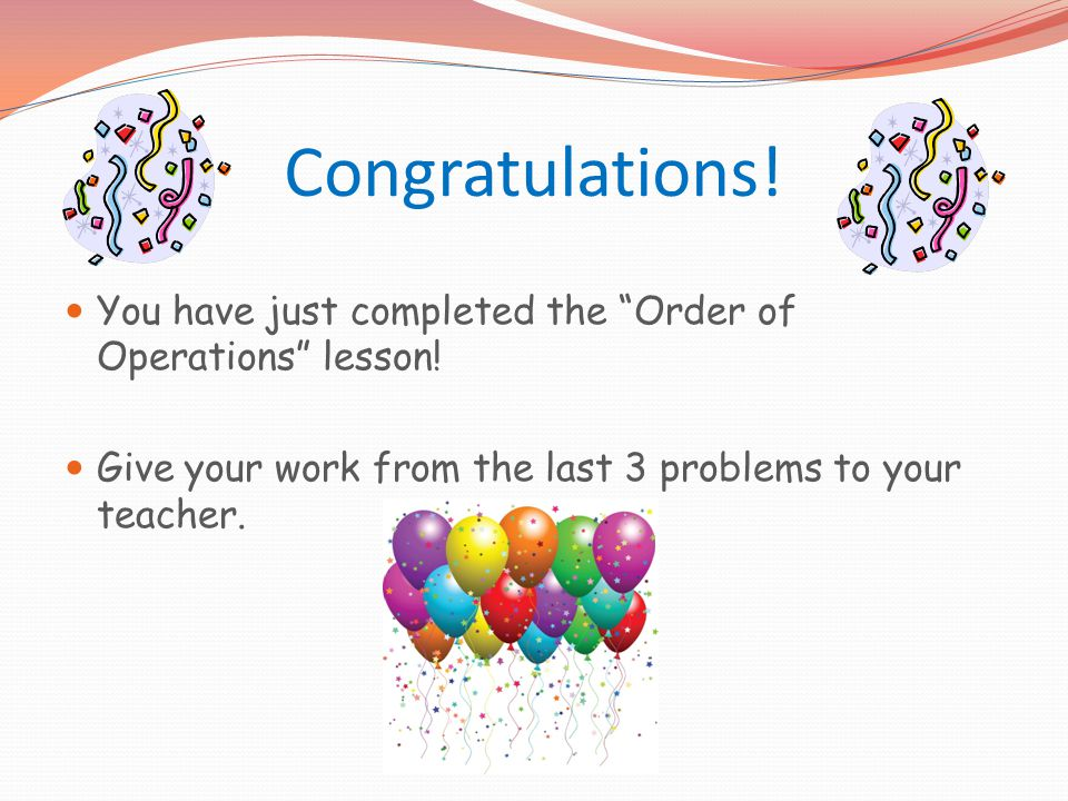 Congratulations. You have just completed the Order of Operations lesson.