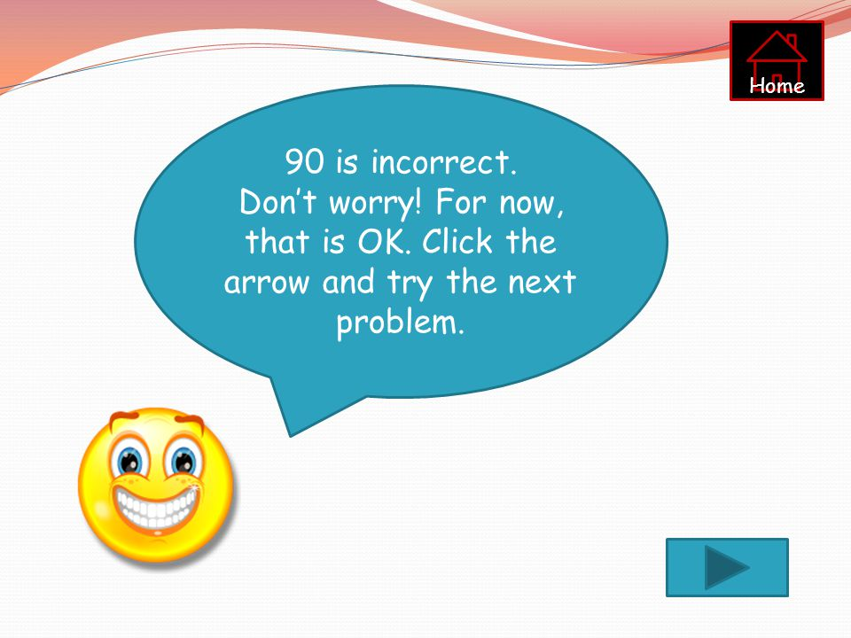 Home 90 is incorrect. Don't worry! For now, that is OK. Click the arrow and try the next problem.